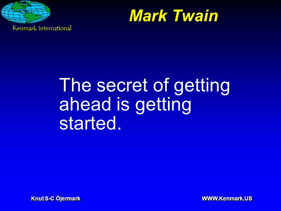 K enmark International Knut S-C Öjermark WWW.Kenmark.US Mark Twain The secret of getting ahead is getting started.