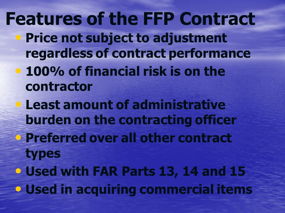 Features of the FFP Contract Price not subject to adjustment regardless of contract performance 100% of financial risk is on the contractor Least amou