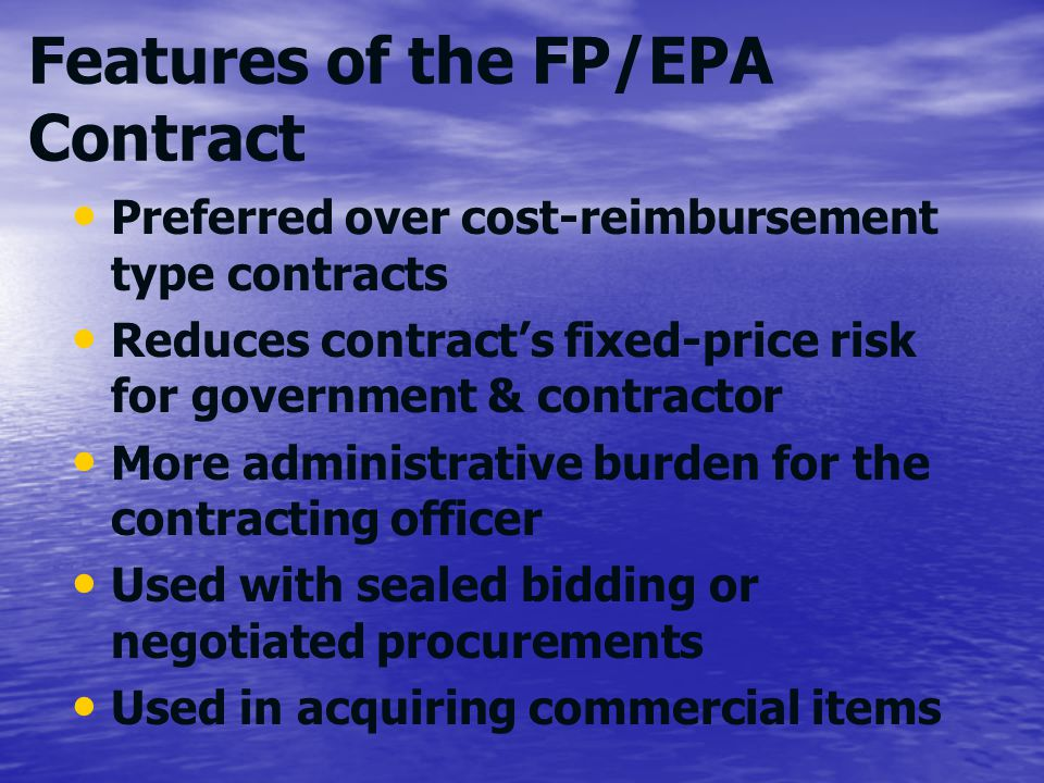 Features of the FP/EPA Contract Preferred over cost-reimbursement type contracts Reduces contracts fixed-price risk for government & contractor More a