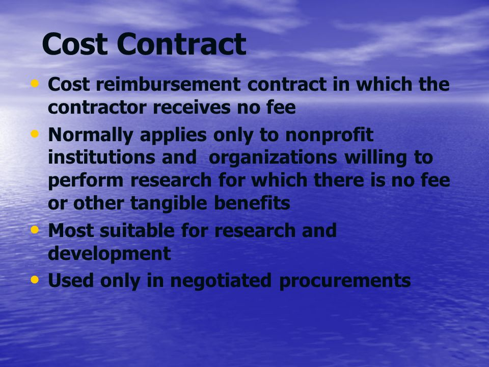 Cost Contract Cost reimbursement contract in which the contractor receives no fee Normally applies only to nonprofit institutions and organizations wi