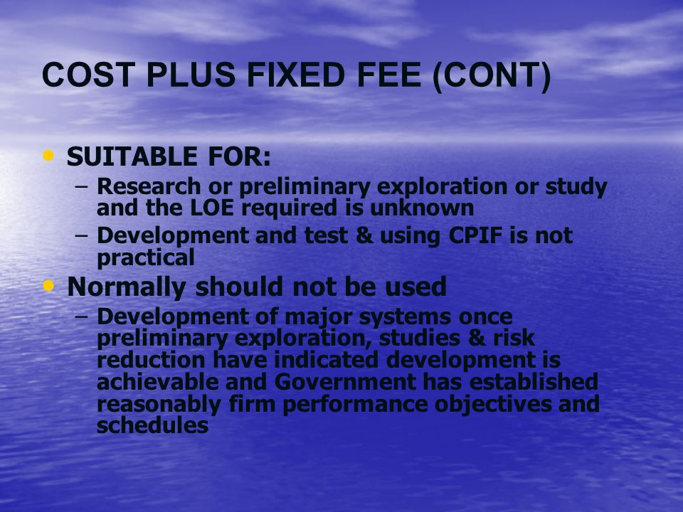 COST PLUS FIXED FEE (CONT) SUITABLE FOR: –Research or preliminary exploration or study and the LOE required is unknown –Development and test & using C