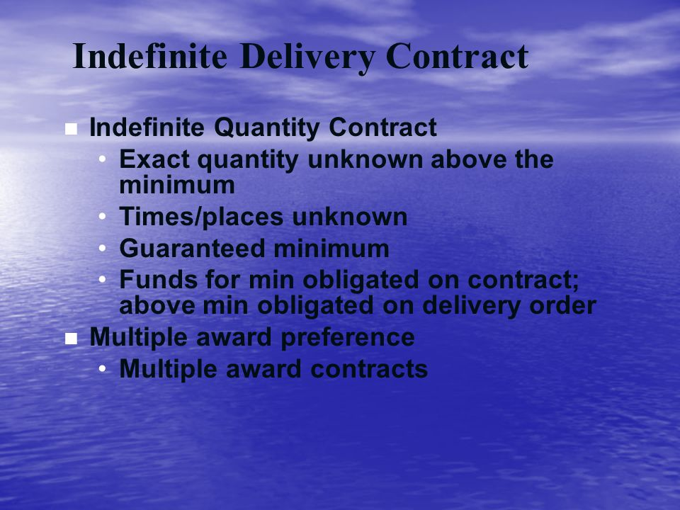 Indefinite Delivery Contract n Indefinite Quantity Contract Exact quantity unknown above the minimum Times/places unknown Guaranteed minimum Funds for