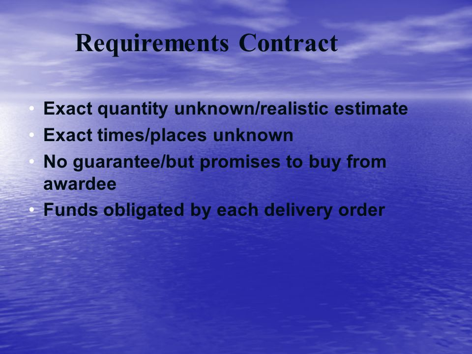 Requirements Contract Exact quantity unknown/realistic estimate Exact times/places unknown No guarantee/but promises to buy from awardee Funds obligat