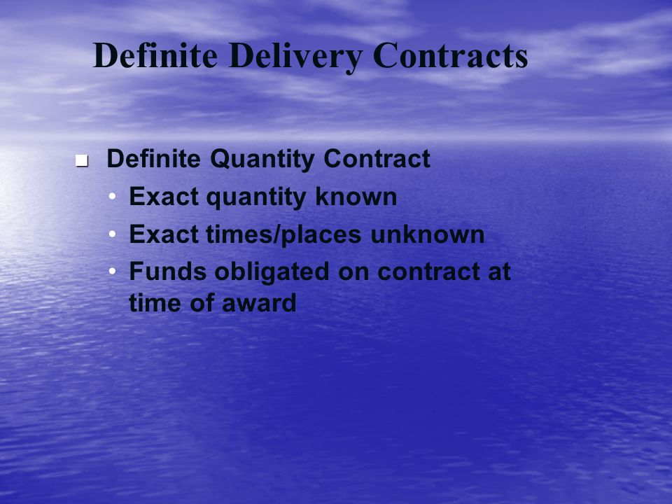 Definite Delivery Contracts n n Definite Quantity Contract Exact quantity known Exact times/places unknown Funds obligated on contract at time of awar