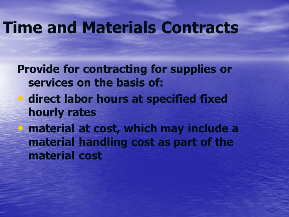 Time and Materials Contracts Provide for contracting for supplies or services on the basis of: direct labor hours at specified fixed hourly rates mate