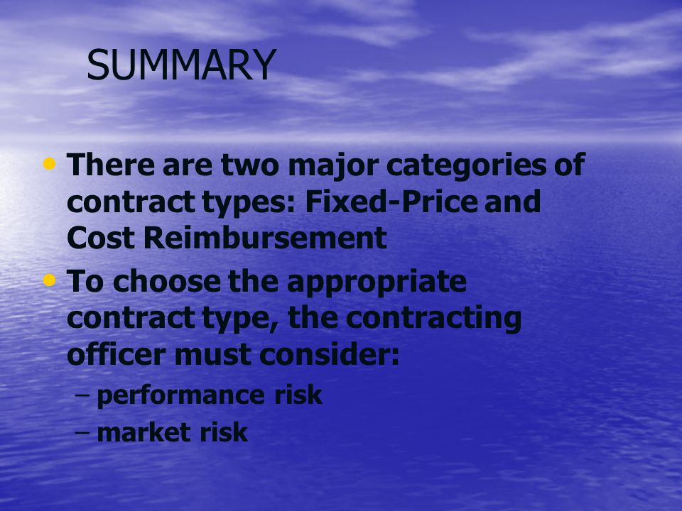 SUMMARY There are two major categories of contract types: Fixed-Price and Cost Reimbursement To choose the appropriate contract type, the contracting