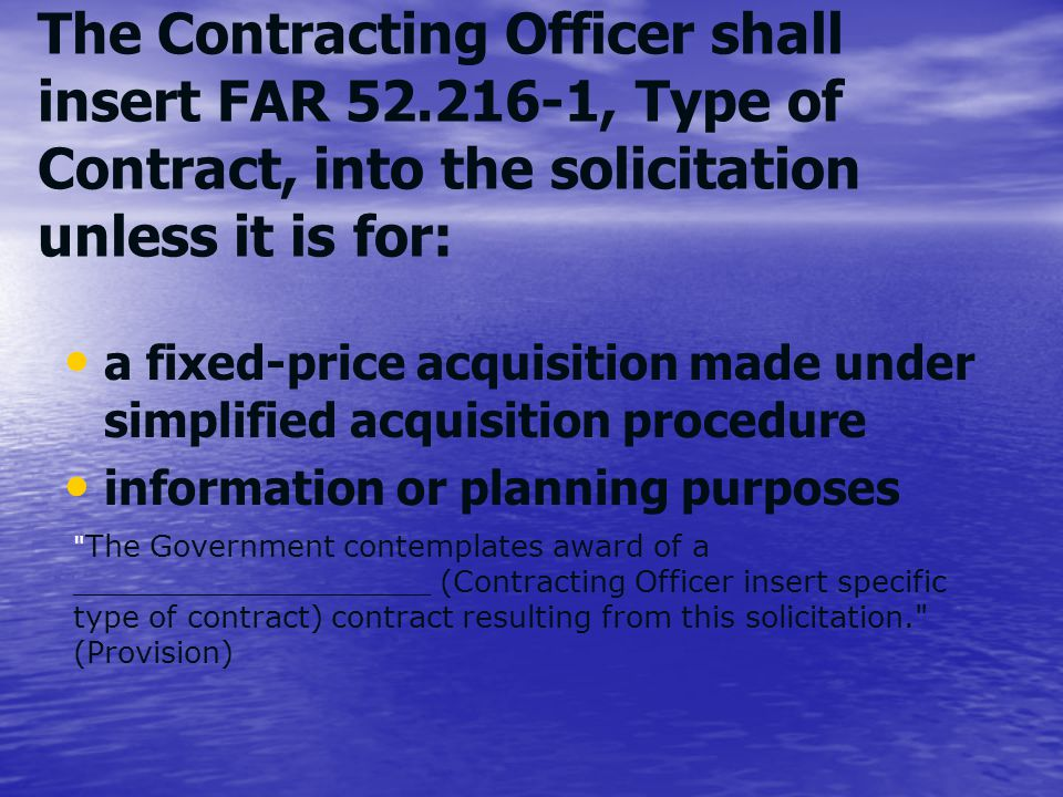 The Contracting Officer shall insert FAR 52.216-1, Type of Contract, into the solicitation unless it is for: a fixed-price acquisition made under simp