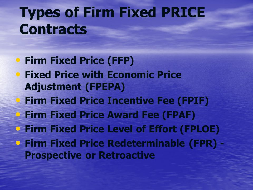 Types of Firm Fixed PRICE Contracts Firm Fixed Price (FFP) Fixed Price with Economic Price Adjustment (FPEPA) Firm Fixed Price Incentive Fee (FPIF) Fi