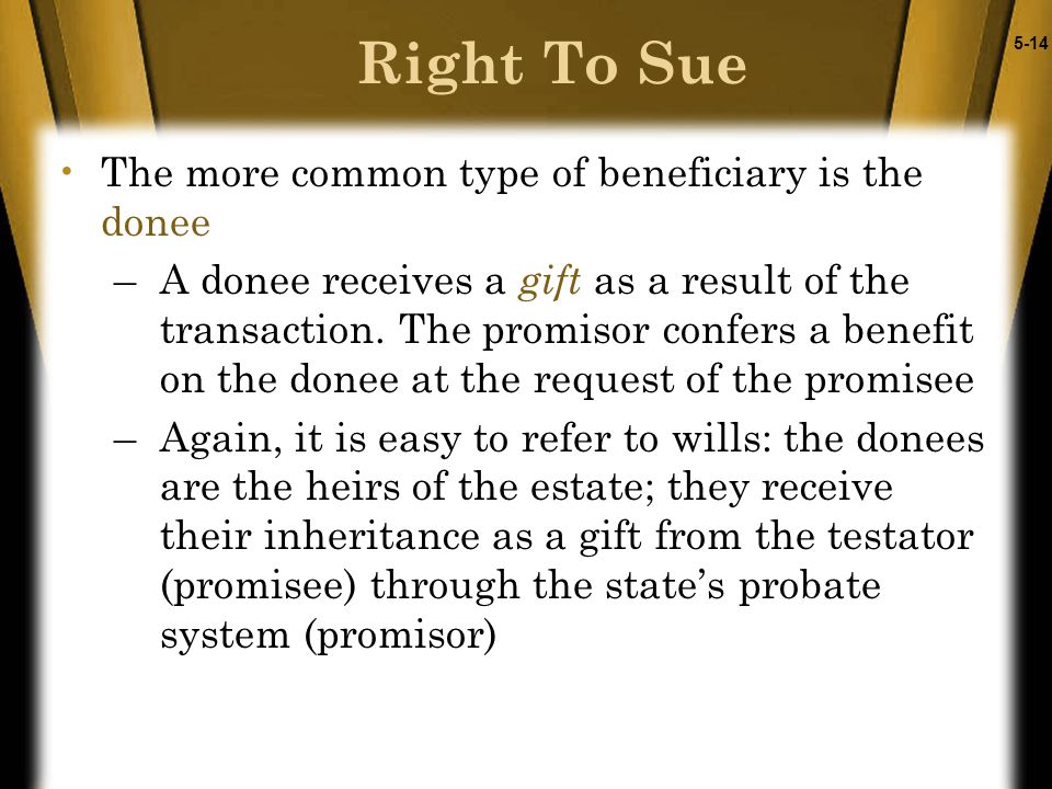 5-14 Right To Sue The more common type of beneficiary is the donee –A donee receives a gift as a result of the transaction. The promisor confers a ben