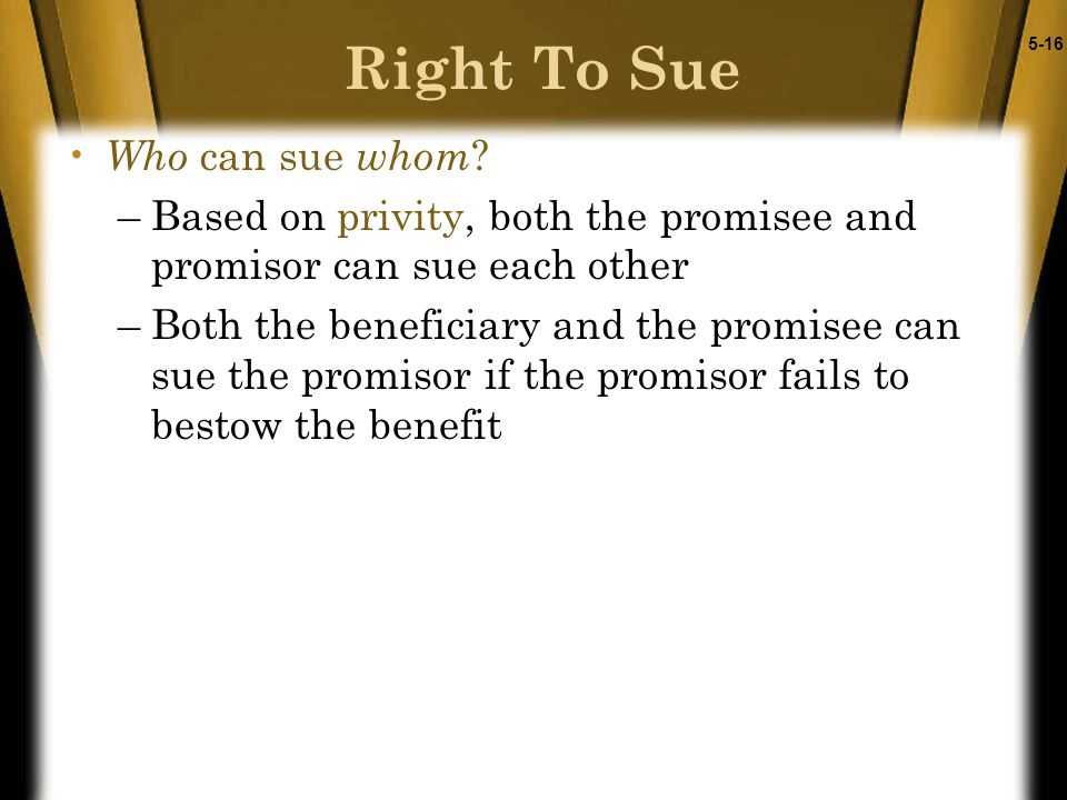 5-16 Who can sue whom ? –Based on privity, both the promisee and promisor can sue each other –Both the beneficiary and the promisee can sue the promis