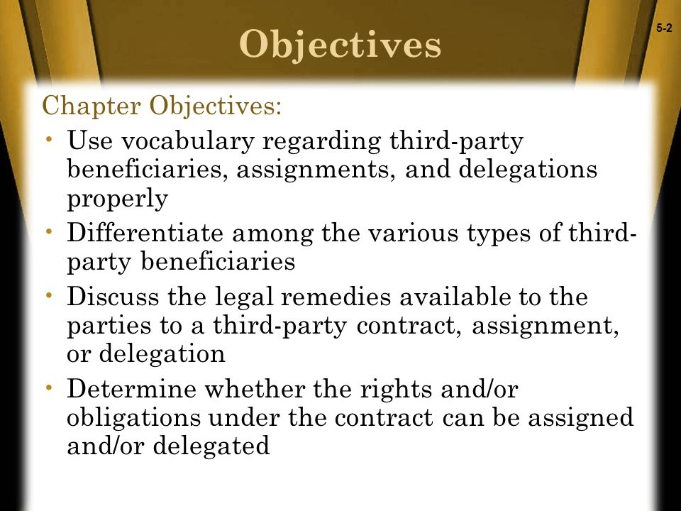 5-2 Objectives Chapter Objectives: Use vocabulary regarding third-party beneficiaries, assignments, and delegations properly Differentiate among the v