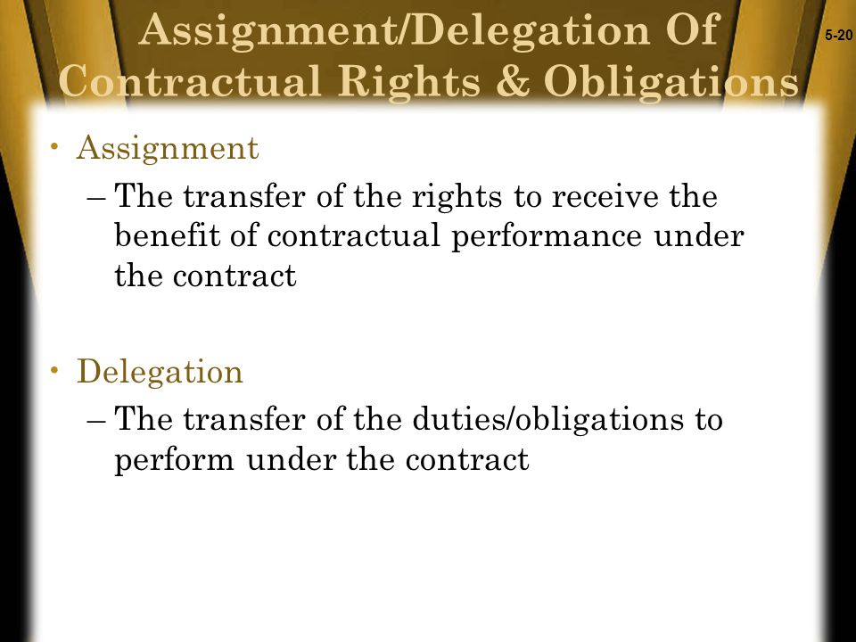 5-20 Assignment –The transfer of the rights to receive the benefit of contractual performance under the contract Delegation –The transfer of the dutie