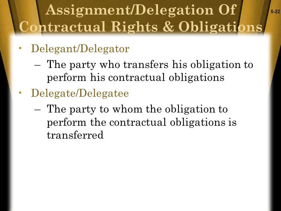 5-22 Delegant/Delegator –The party who transfers his obligation to perform his contractual obligations Delegate/Delegatee –The party to whom the oblig