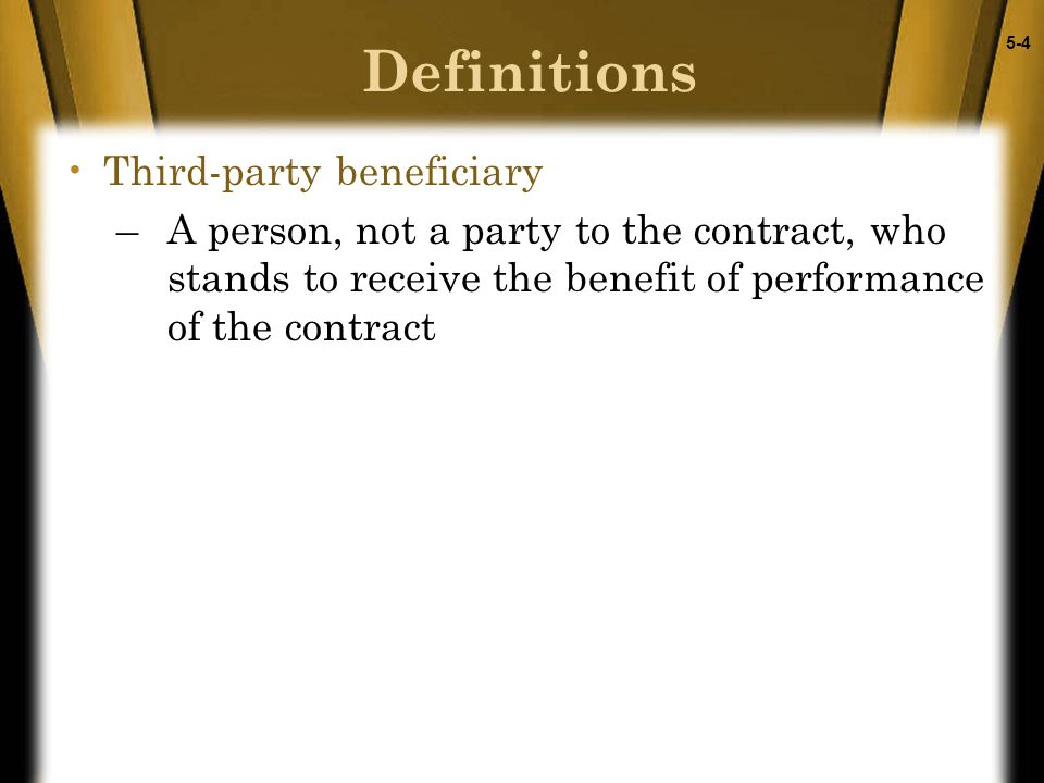 5-4 Definitions Third-party beneficiary –A person, not a party to the contract, who stands to receive the benefit of performance of the contract