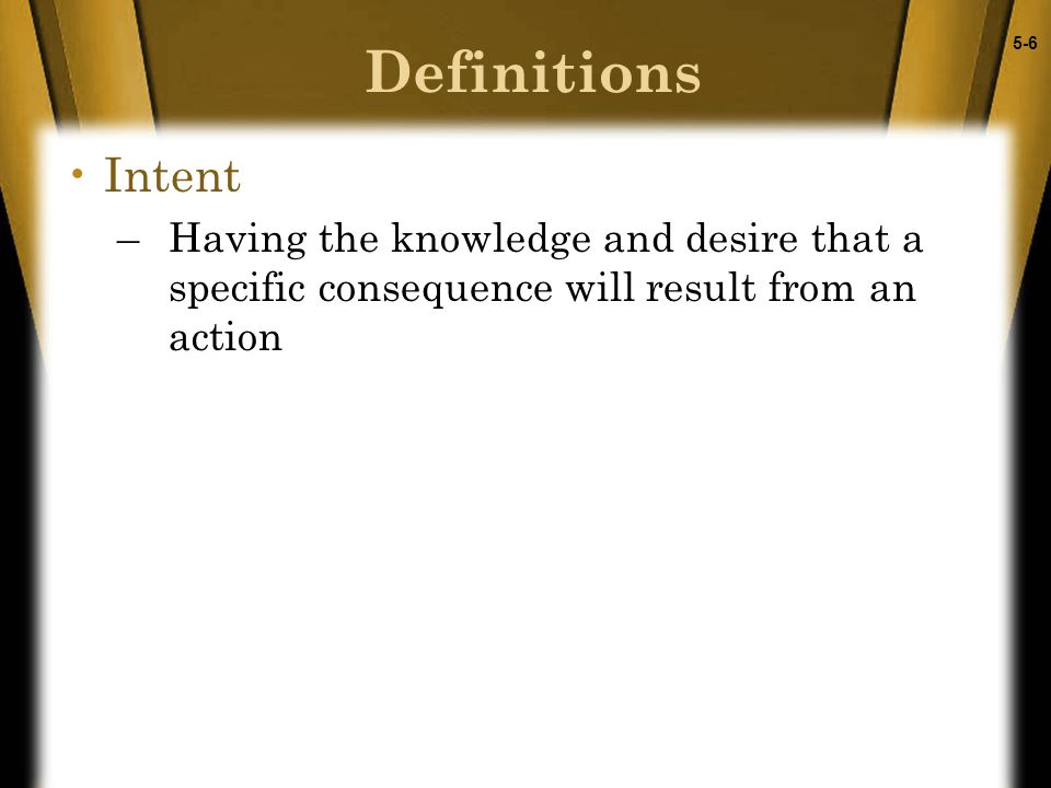 5-6 Definitions Intent –Having the knowledge and desire that a specific consequence will result from an action