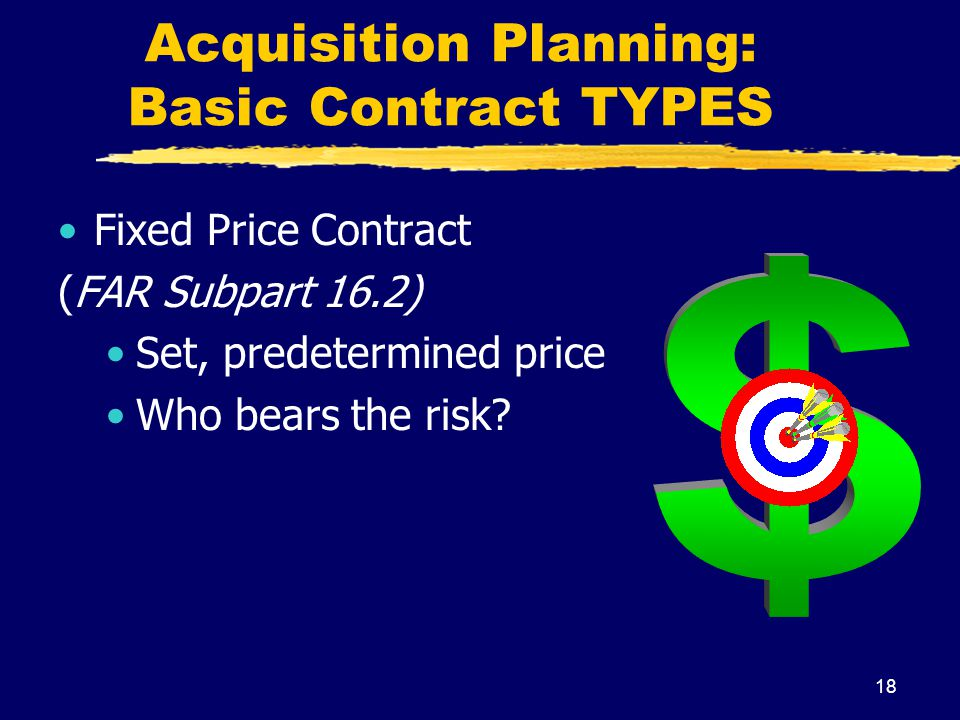 18 Acquisition Planning: Basic Contract TYPES Fixed Price Contract (FAR Subpart 16.2) Set, predetermined price Who bears the risk?