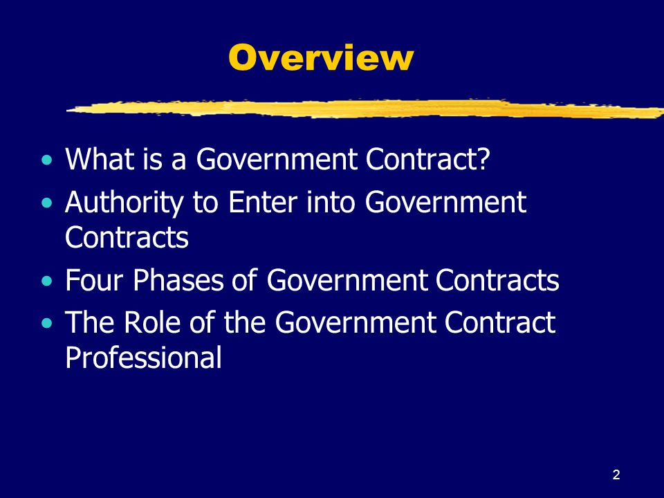 2 Overview What is a Government Contract? Authority to Enter into Government Contracts Four Phases of Government Contracts The Role of the Government