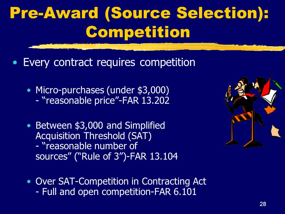28 Pre-Award (Source Selection): Competition Every contract requires competition Micro-purchases (under $3,000) - reasonable price-FAR 13.202 Between