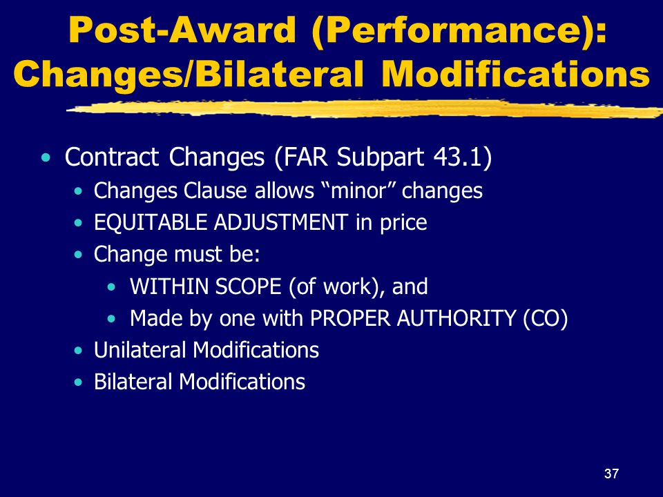 37 Post-Award (Performance): Changes/Bilateral Modifications Contract Changes (FAR Subpart 43.1) Changes Clause allows minor changes EQUITABLE ADJUSTM
