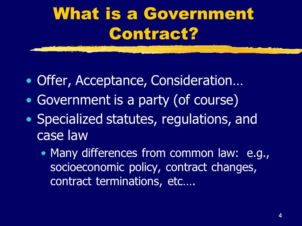 4 What is a Government Contract? Offer, Acceptance, Consideration… Government is a party (of course) Specialized statutes, regulations, and case law M