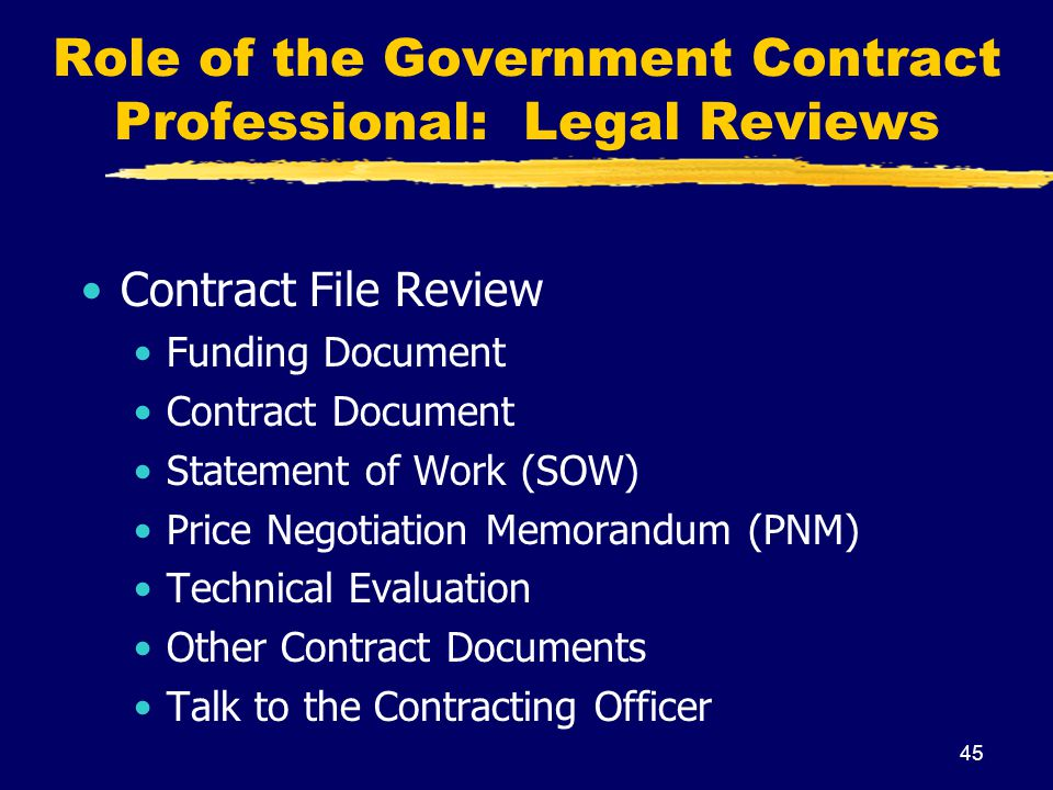 45 Role of the Government Contract Professional: Legal Reviews Contract File Review Funding Document Contract Document Statement of Work (SOW) Price N