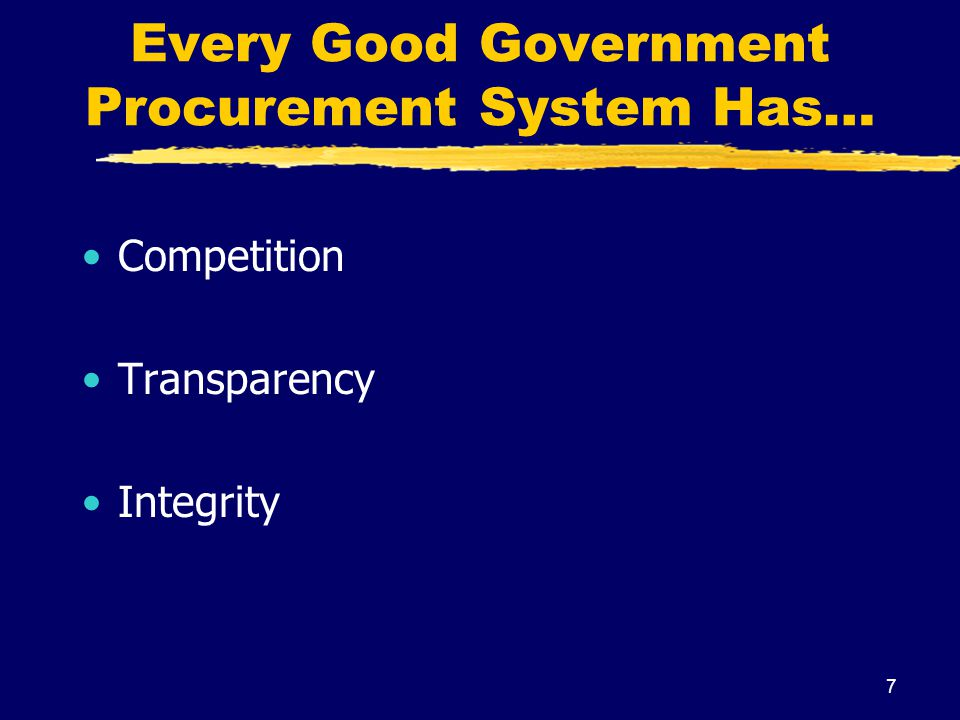 7 Every Good Government Procurement System Has… Competition Transparency Integrity