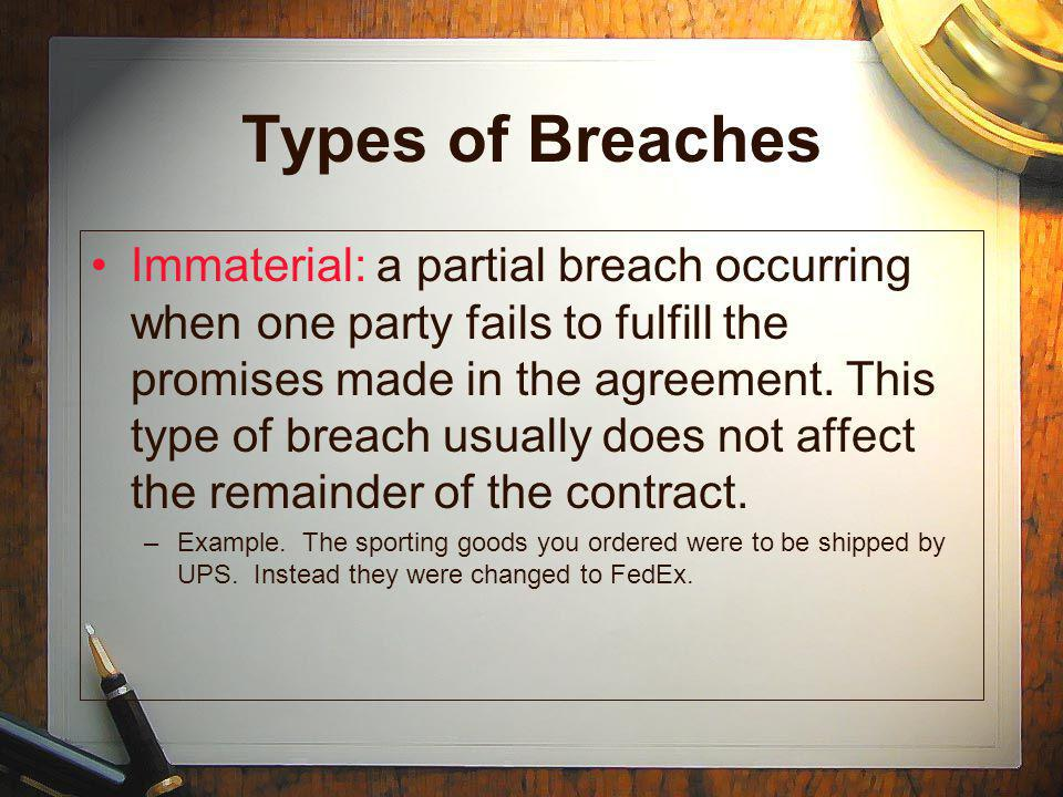 Types of Breaches Immaterial: a partial breach occurring when one party fails to fulfill the promises made in the agreement.
