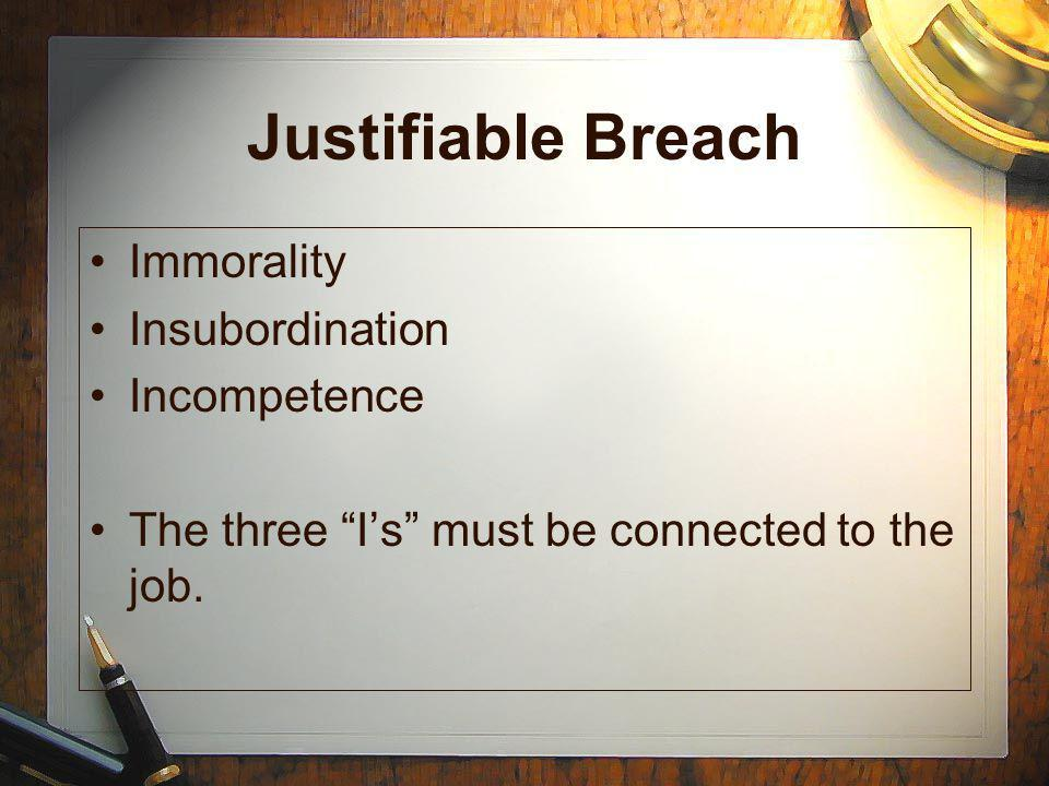 Justifiable Breach Immorality Insubordination Incompetence The three Is must be connected to the job.