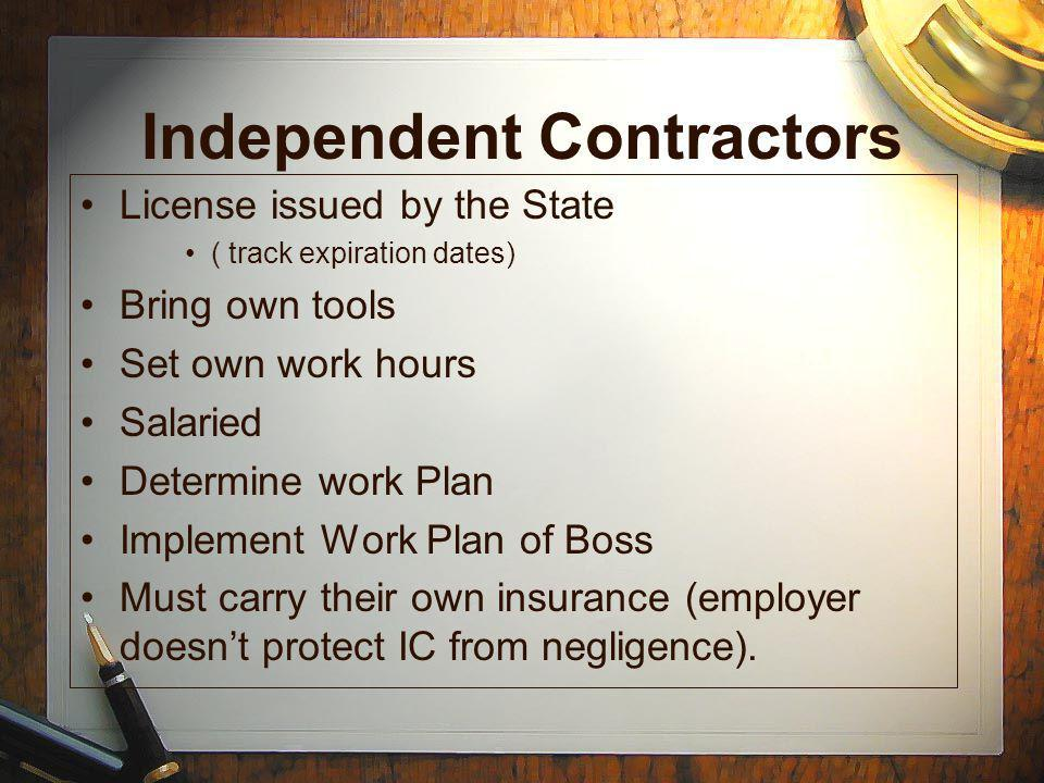 Independent Contractors License issued by the State ( track expiration dates) Bring own tools Set own work hours Salaried Determine work Plan Implement Work Plan of Boss Must carry their own insurance (employer doesnt protect IC from negligence).