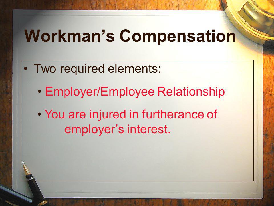 Workmans Compensation Two required elements: You are injured in furtherance of employers interest.