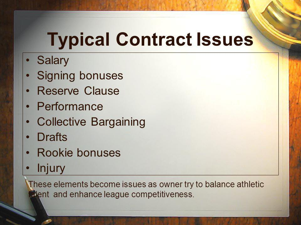 Typical Contract Issues Salary Signing bonuses Reserve Clause Performance Collective Bargaining Drafts Rookie bonuses Injury These elements become issues as owner try to balance athletic talent and enhance league competitiveness.