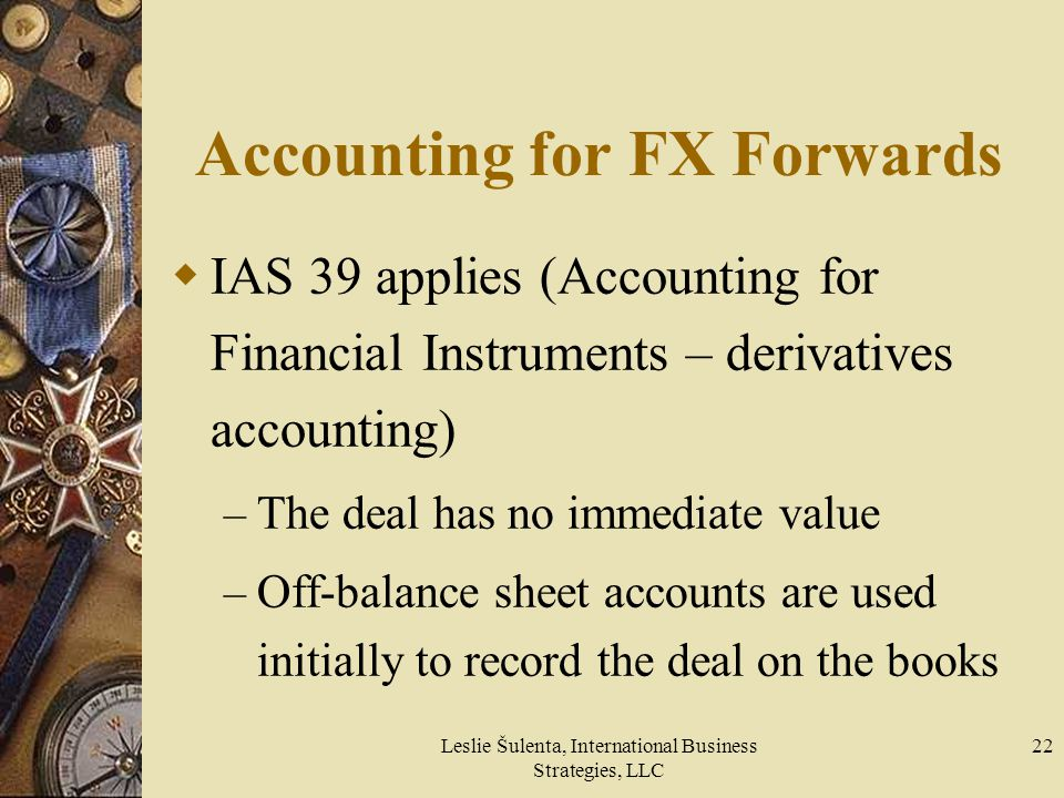 Leslie Šulenta, International Business Strategies, LLC 22 Accounting for FX Forwards IAS 39 applies (Accounting for Financial Instruments – derivative