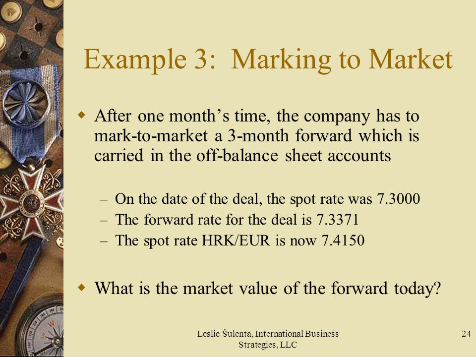 Leslie Šulenta, International Business Strategies, LLC 24 Example 3: Marking to Market After one months time, the company has to mark-to-market a 3-mo