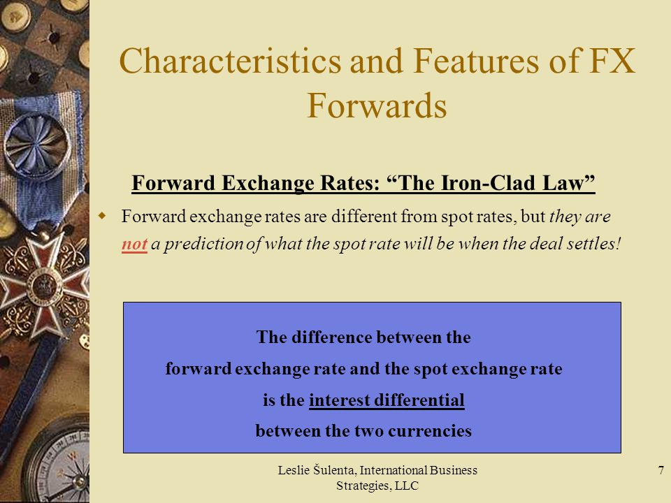 Leslie Šulenta, International Business Strategies, LLC 7 Characteristics and Features of FX Forwards Forward Exchange Rates: The Iron-Clad Law Forward