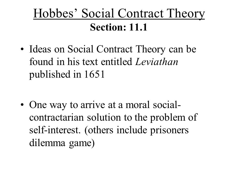 Hobbes Social Contract Theory Section: 11.1 Ideas on Social Contract Theory can be found in his text entitled Leviathan published in 1651 One way to arrive at a moral social- contractarian solution to the problem of self-interest.