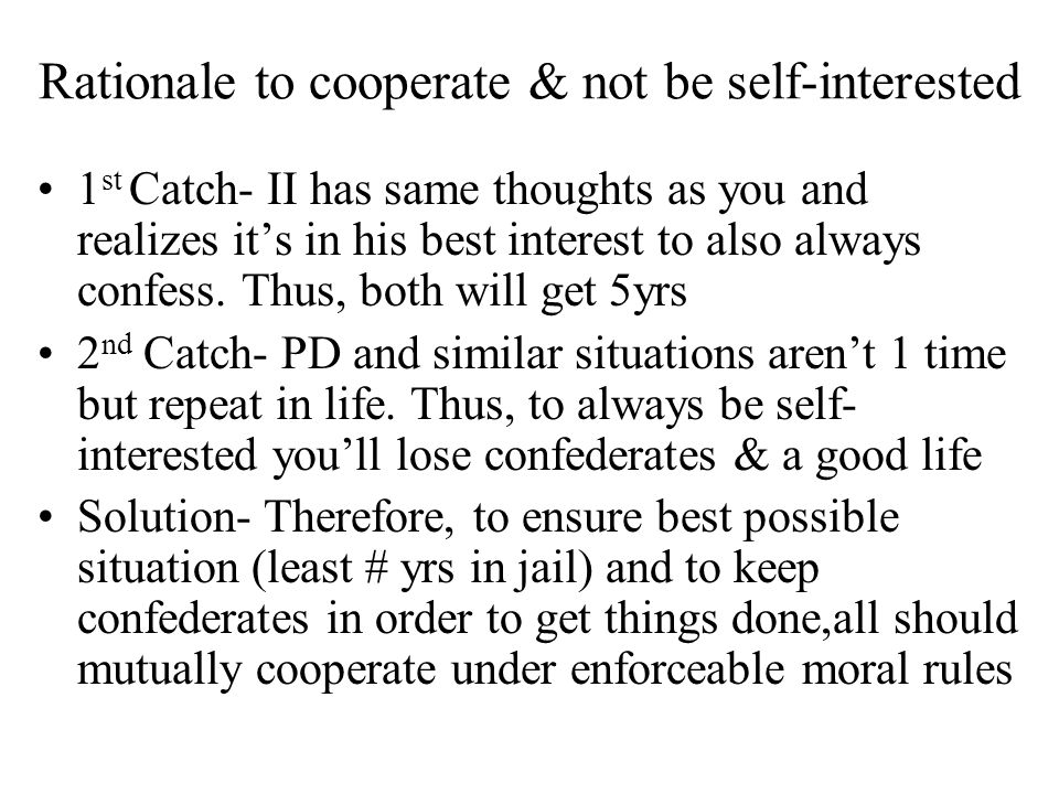 Rationale to cooperate & not be self-interested 1 st Catch- II has same thoughts as you and realizes its in his best interest to also always confess.