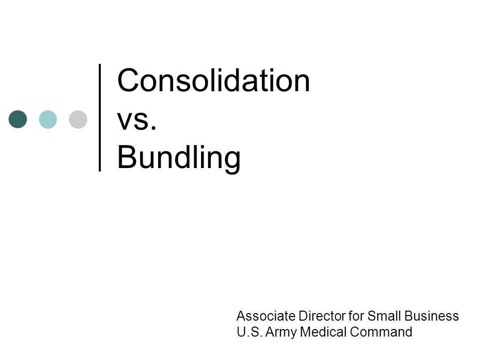 Consolidation vs. Bundling Associate Director for Small Business U.S. Army Medical Command