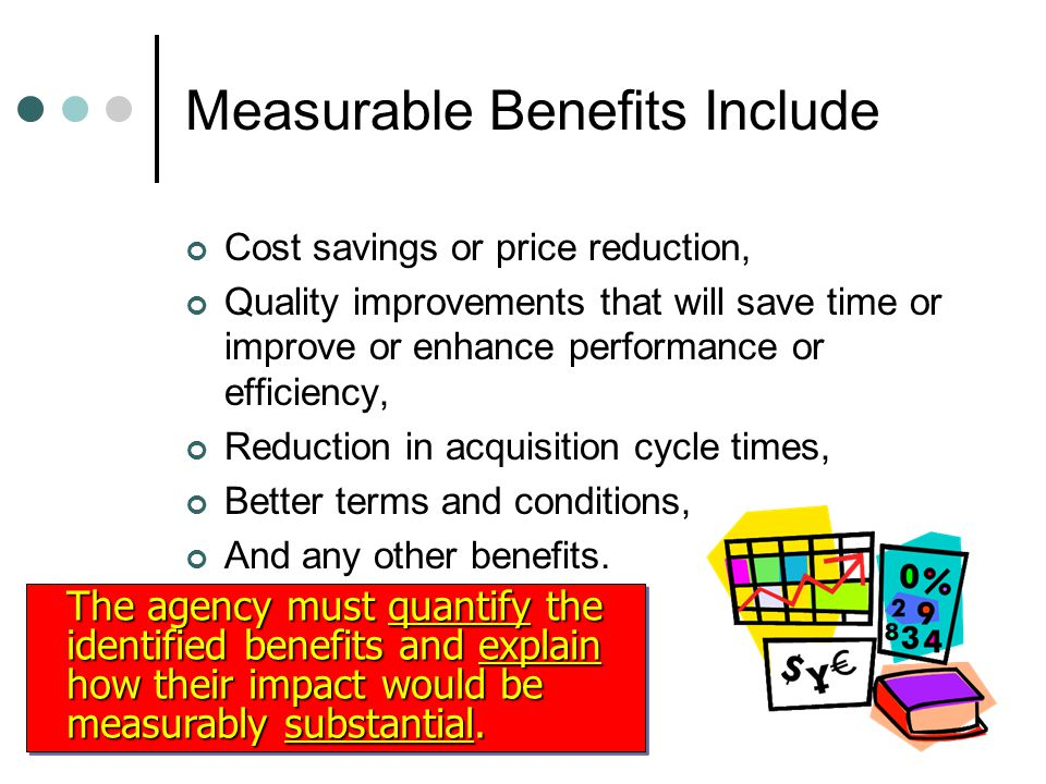 Measurable Benefits Include Cost savings or price reduction, Quality improvements that will save time or improve or enhance performance or efficiency, Reduction in acquisition cycle times, Better terms and conditions, And any other benefits.