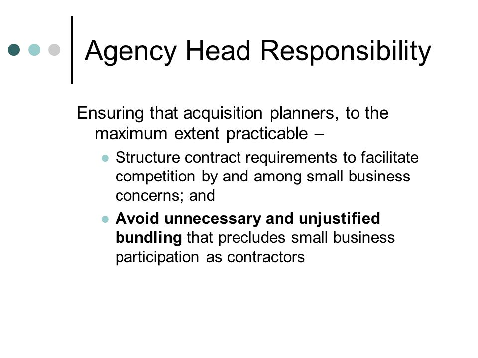 Agency Head Responsibility Ensuring that acquisition planners, to the maximum extent practicable – Structure contract requirements to facilitate competition by and among small business concerns; and Avoid unnecessary and unjustified bundling that precludes small business participation as contractors