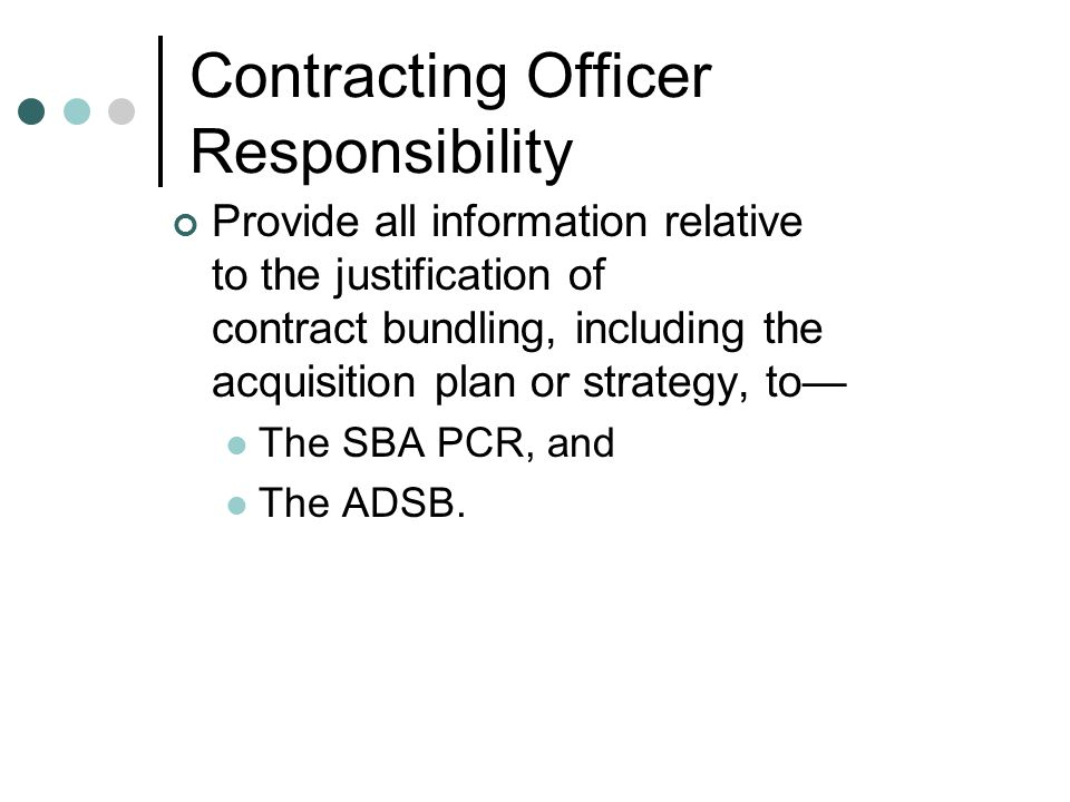 Contracting Officer Responsibility Provide all information relative to the justification of contract bundling, including the acquisition plan or strategy, to The SBA PCR, and The ADSB.