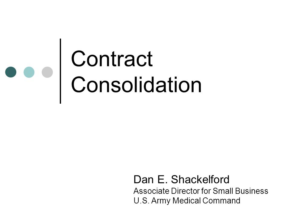 Contract Consolidation Dan E.Shackelford Associate Director for Small Business U.S.