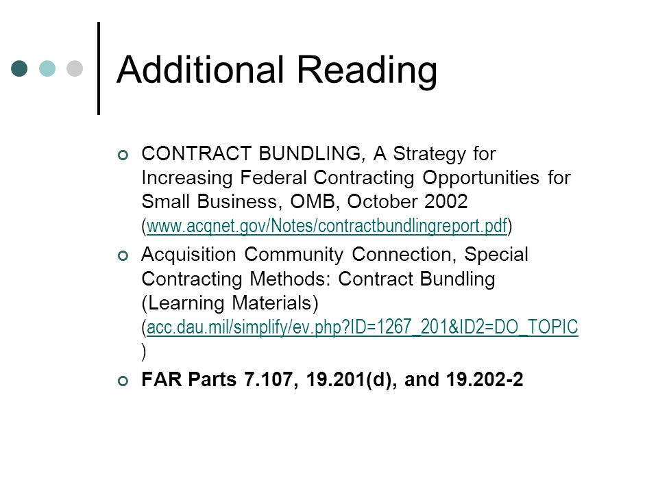 Additional Reading CONTRACT BUNDLING, A Strategy for Increasing Federal Contracting Opportunities for Small Business, OMB, October 2002 (www.acqnet.gov/Notes/contractbundlingreport.pdf)www.acqnet.gov/Notes/contractbundlingreport.pdf Acquisition Community Connection, Special Contracting Methods: Contract Bundling (Learning Materials) (acc.dau.mil/simplify/ev.php?ID=1267_201&ID2=DO_TOPIC )acc.dau.mil/simplify/ev.php?ID=1267_201&ID2=DO_TOPIC FAR Parts 7.107, 19.201(d), and 19.202-2