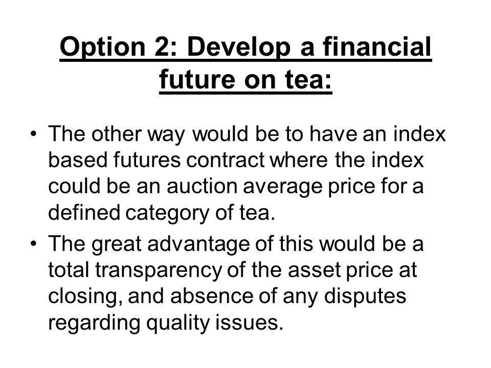 Option 2: Develop a financial future on tea: The other way would be to have an index based futures contract where the index could be an auction average price for a defined category of tea.