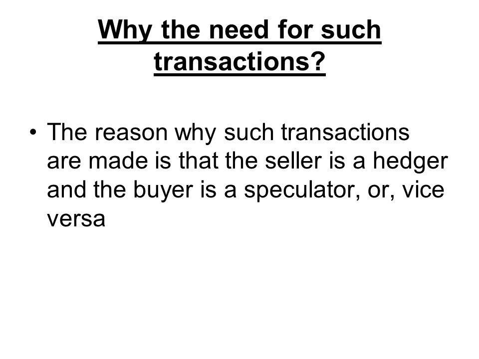 Why the need for such transactions? The reason why such transactions are made is that the seller is a hedger and the buyer is a speculator, or, vice v