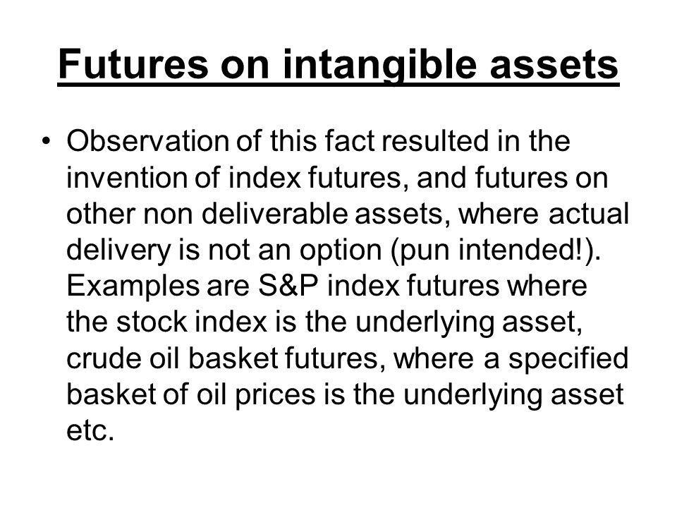 Futures on intangible assets Observation of this fact resulted in the invention of index futures, and futures on other non deliverable assets, where actual delivery is not an option (pun intended!).
