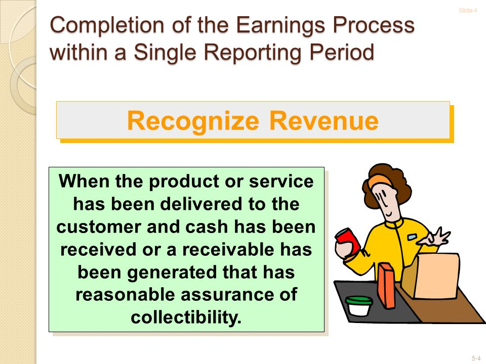 Slide 4 5-4 Completion of the Earnings Process within a Single Reporting Period When the product or service has been delivered to the customer and cash has been received or a receivable has been generated that has reasonable assurance of collectibility.