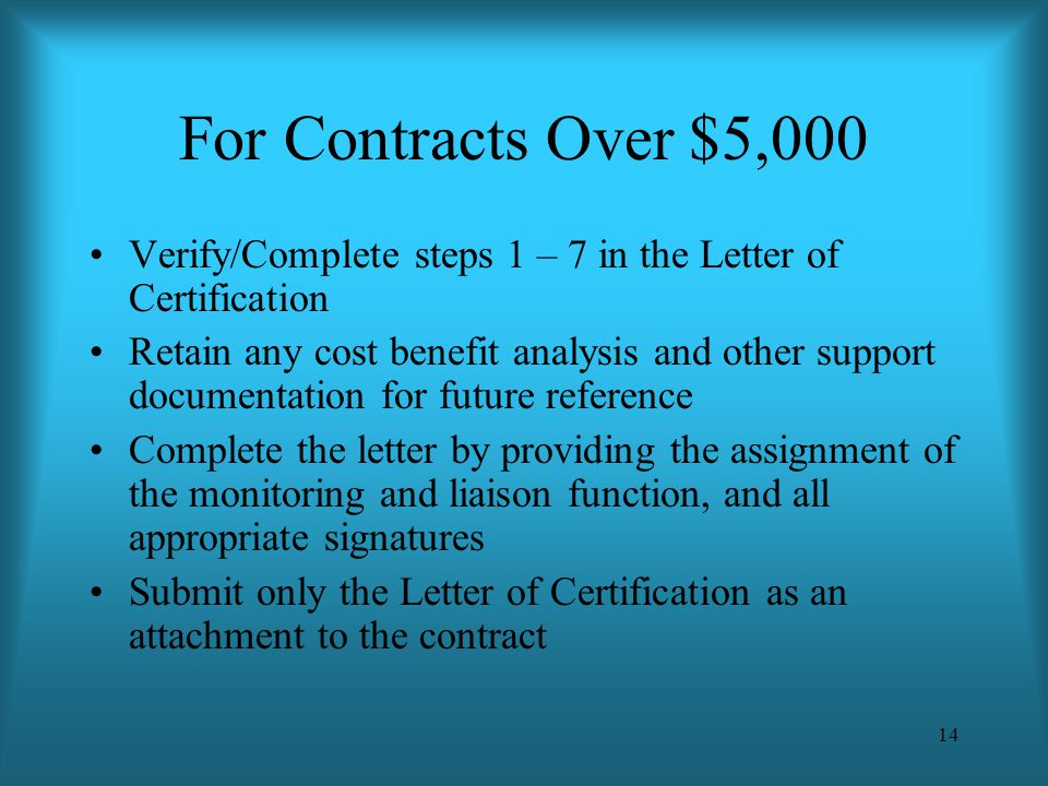 14 For Contracts Over $5,000 Verify/Complete steps 1 – 7 in the Letter of Certification Retain any cost benefit analysis and other support documentati