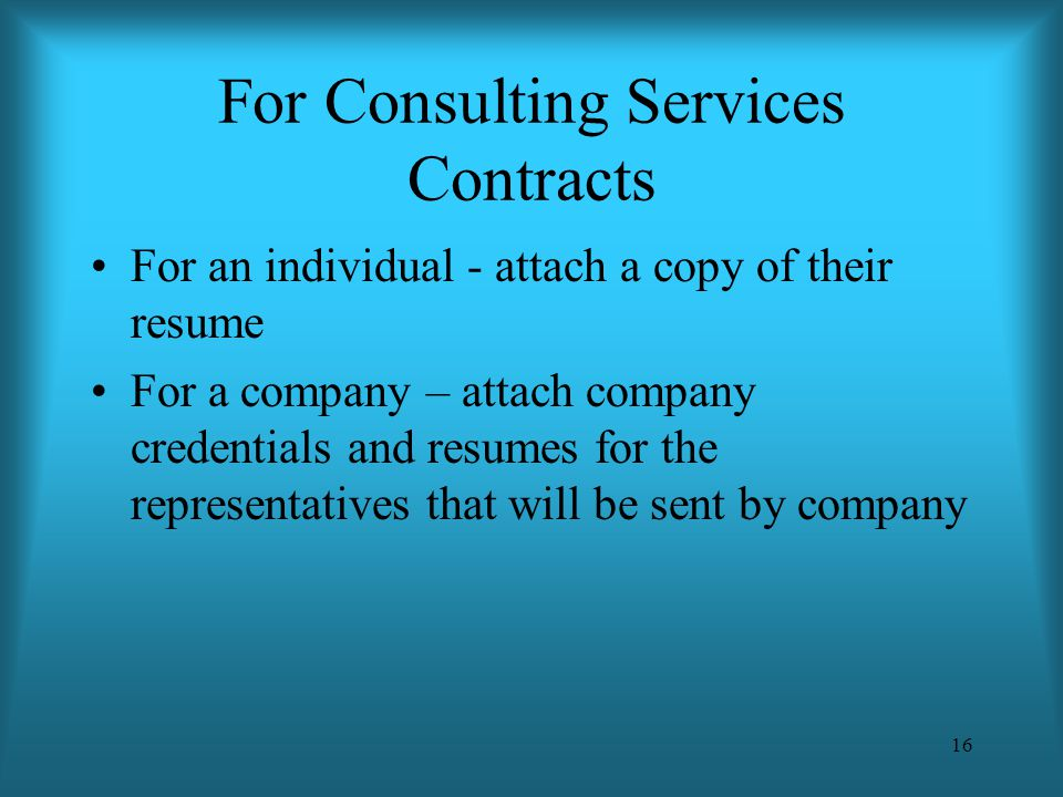 16 For Consulting Services Contracts For an individual - attach a copy of their resume For a company – attach company credentials and resumes for the