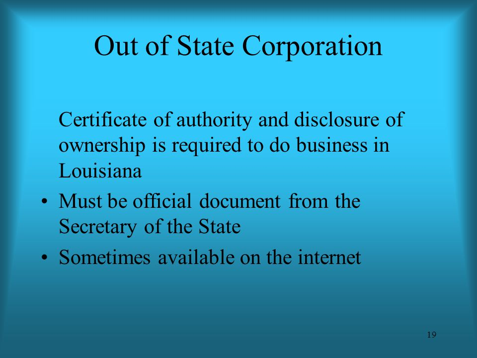 19 Out of State Corporation Certificate of authority and disclosure of ownership is required to do business in Louisiana Must be official document fro