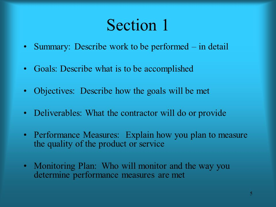 5 Section 1 Summary: Describe work to be performed – in detail Goals: Describe what is to be accomplished Objectives: Describe how the goals will be m